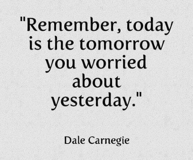 Today is the tomorrow we worreid about yesterday
