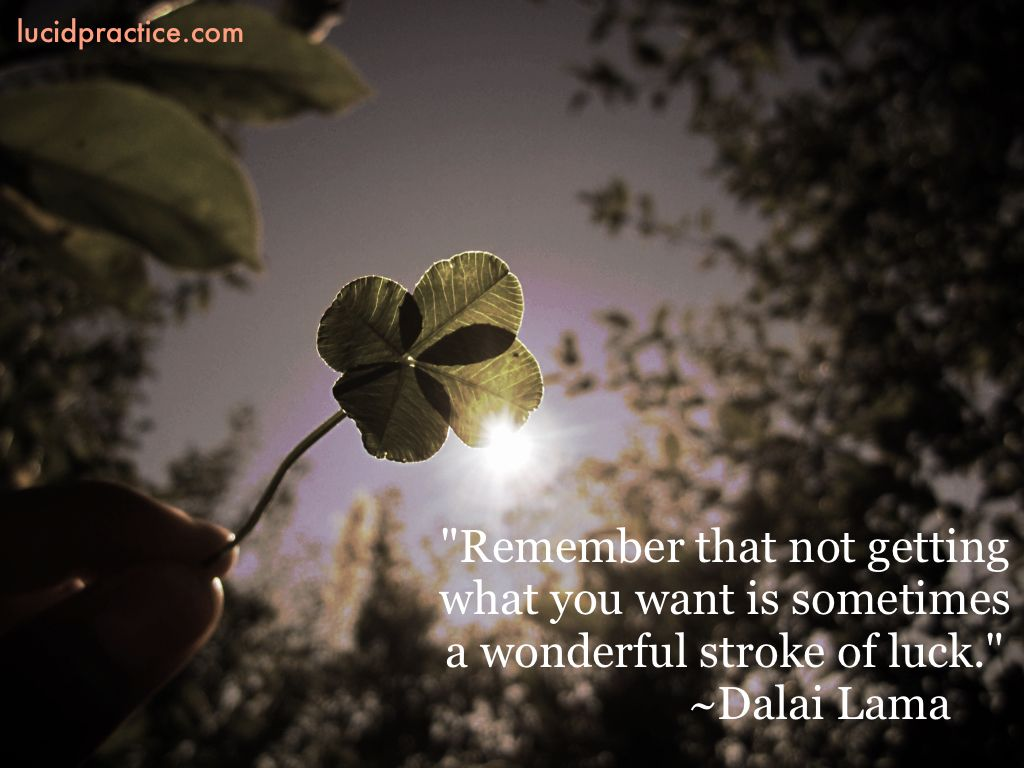 Remember that not getting what you want is sometimes a wonderful stroke of luck. Dalai Lama Quote lucid practice