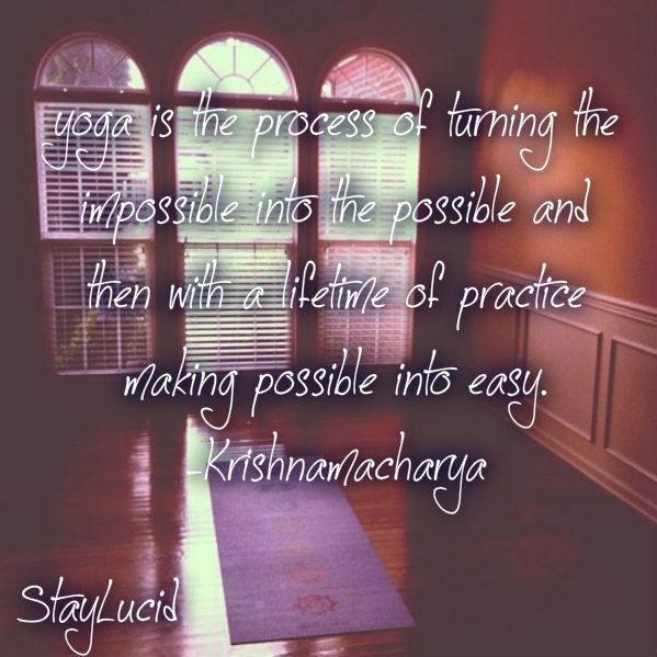 yoga is the process of turning the impossible into the possible and then with a lifetime of practice making possible into easy Krishnamacharya