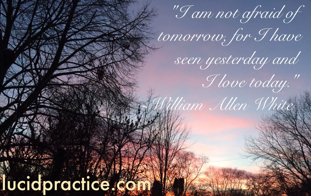 William Allen White I am not afraid of tomorrow, for I have seen yesterday and I love today Lucid Practice