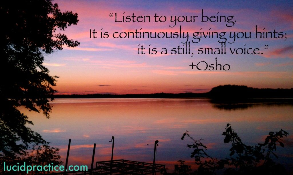 Listen to your being. It is continously giving you hints; it is a still, small voice. Osho_quote